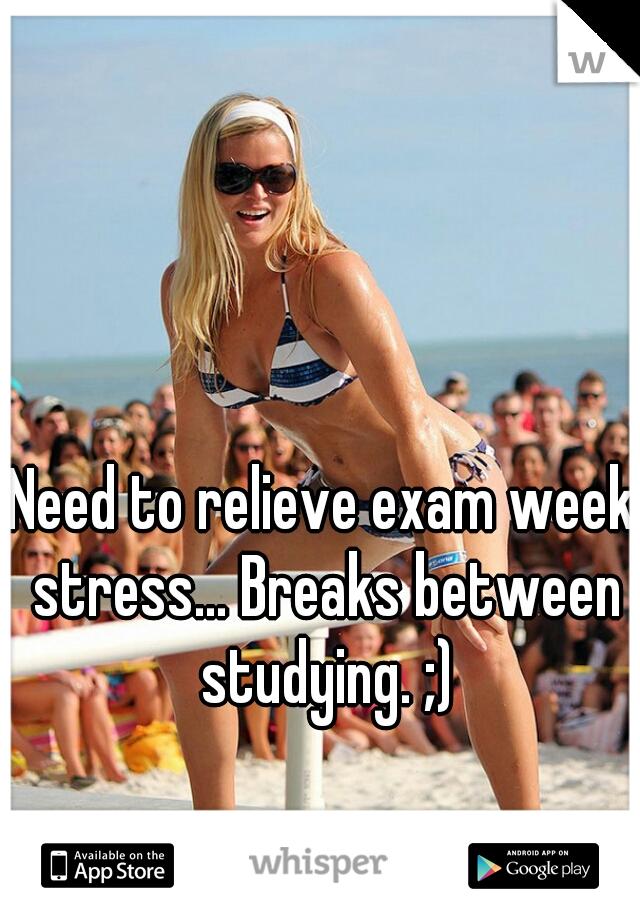 Need to relieve exam week stress... Breaks between studying. ;)