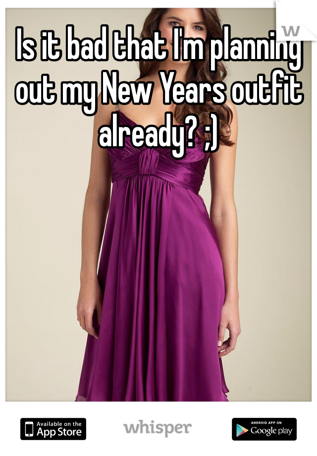 Is it bad that I'm planning out my New Years outfit already? ;)