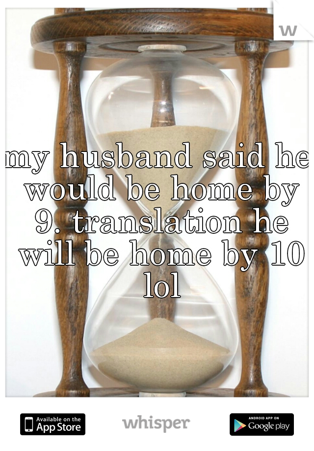 my husband said he would be home by 9. translation he will be home by 10 lol
