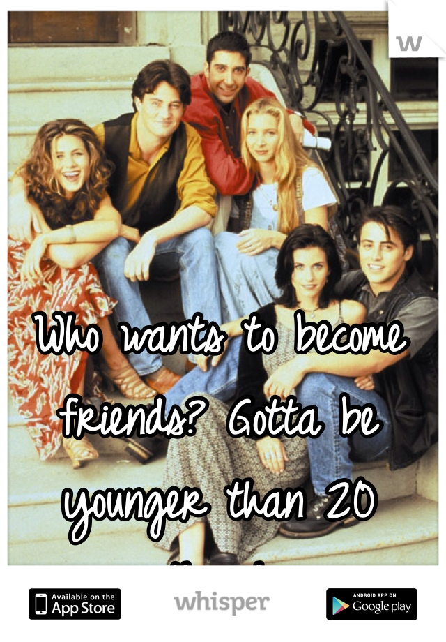 Who wants to become friends? Gotta be younger than 20 though