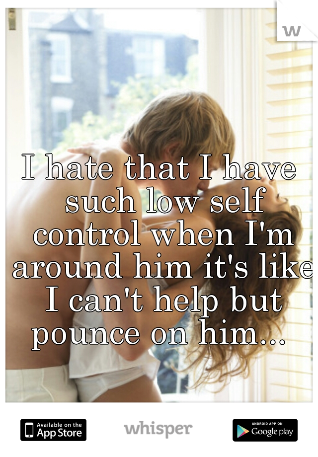 I hate that I have such low self control when I'm around him it's like I can't help but pounce on him...