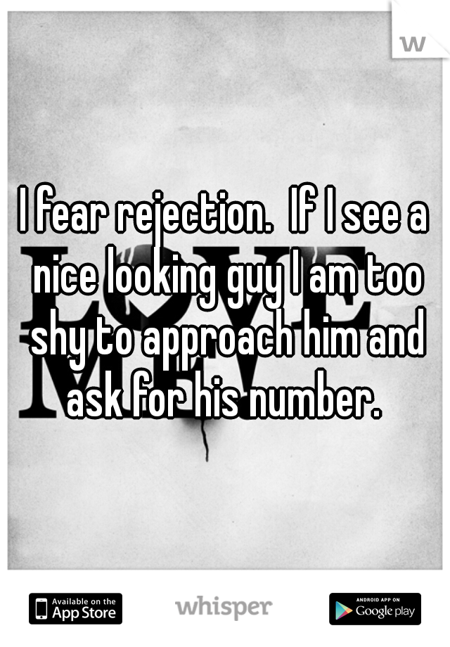 I fear rejection.  If I see a nice looking guy I am too shy to approach him and ask for his number.