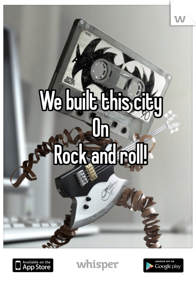 We built this city On Rock and roll!