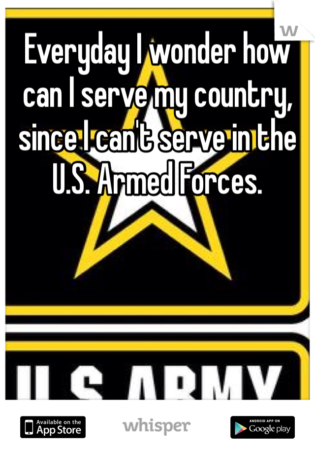Everyday I wonder how can I serve my country, since I can't serve in the U.S. Armed Forces.