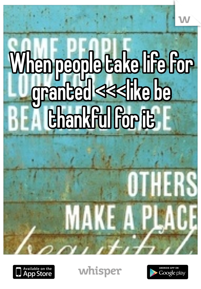 When people take life for granted <<<like be thankful for it