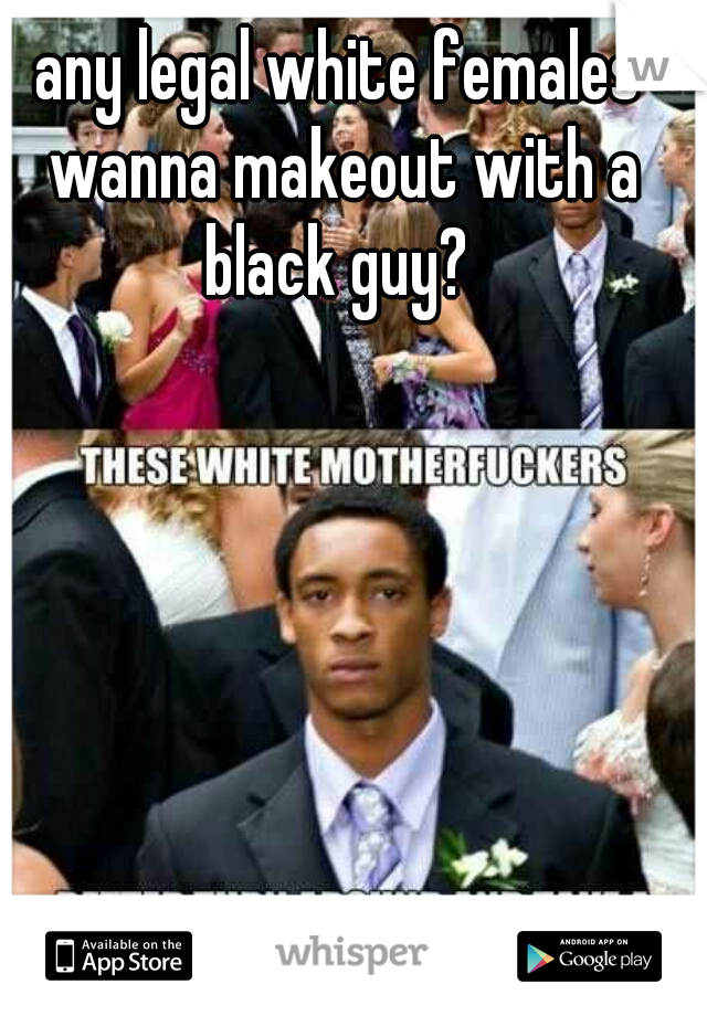 any legal white females wanna makeout with a black guy?