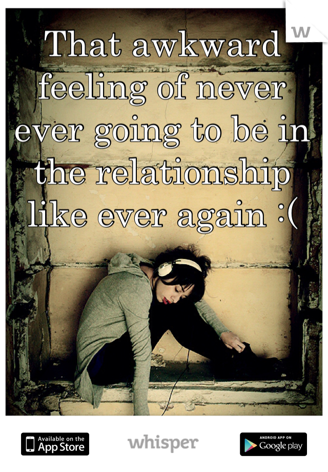 That awkward feeling of never ever going to be in the relationship like ever again :(