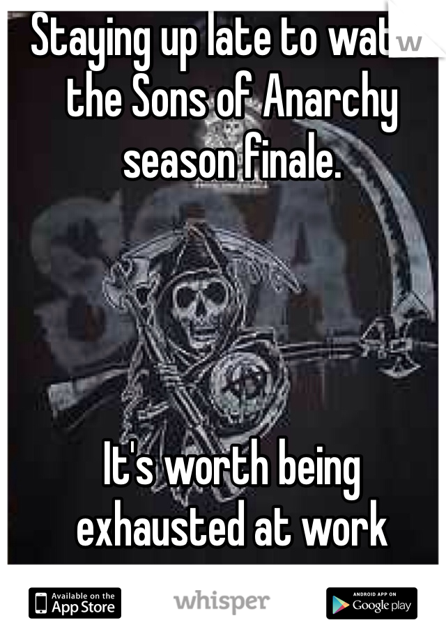 Staying up late to watch the Sons of Anarchy season finale.     It's worth being exhausted at work tomorrow.