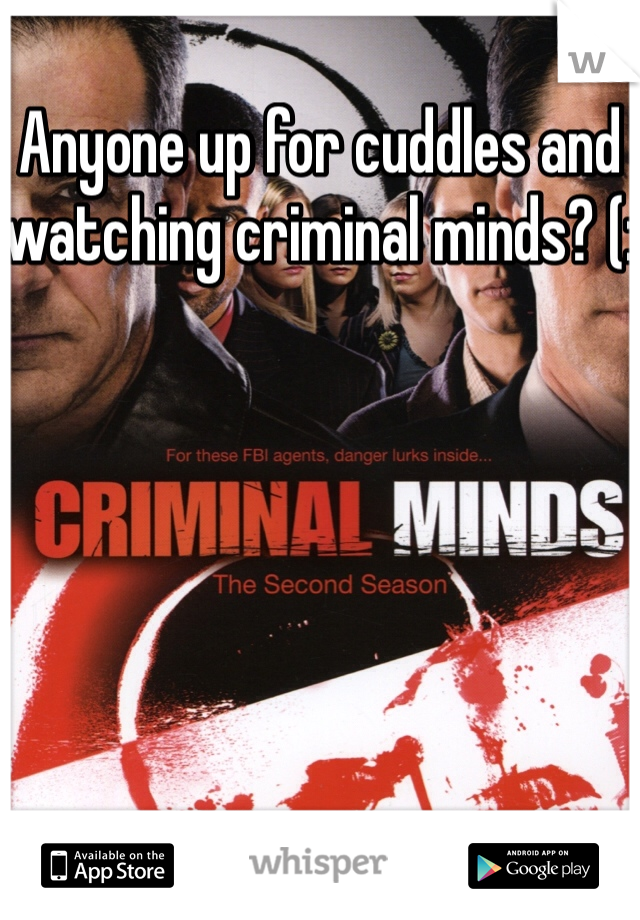 Anyone up for cuddles and watching criminal minds? (: