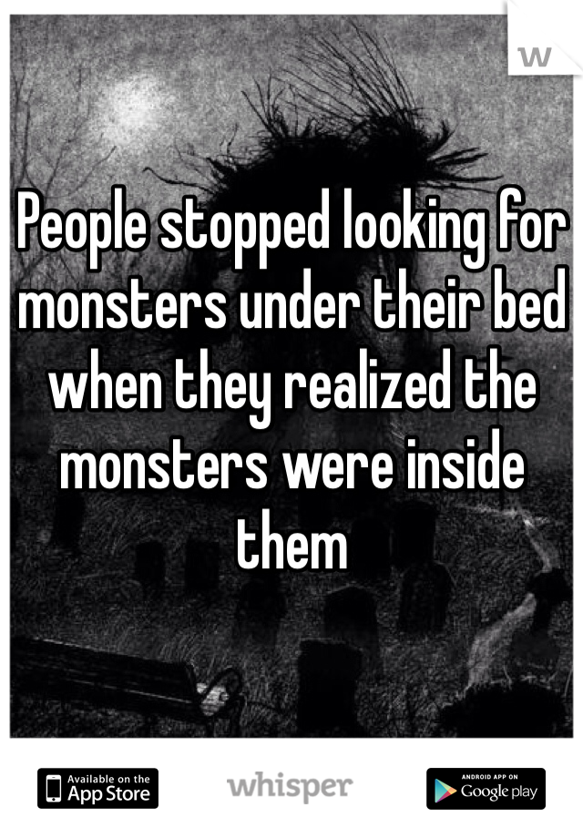 People stopped looking for monsters under their bed when they realized the monsters were inside them