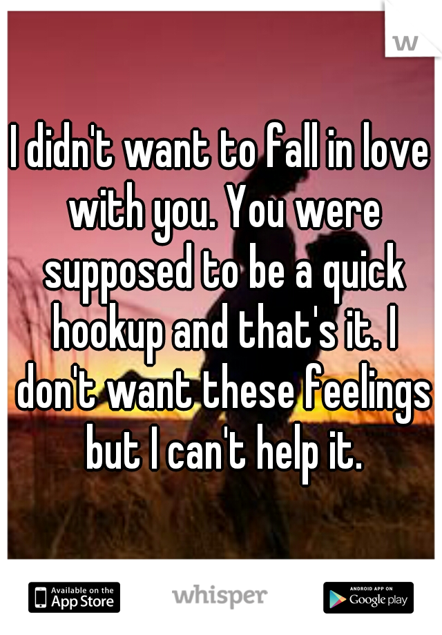 I didn't want to fall in love with you. You were supposed to be a quick hookup and that's it. I don't want these feelings but I can't help it.