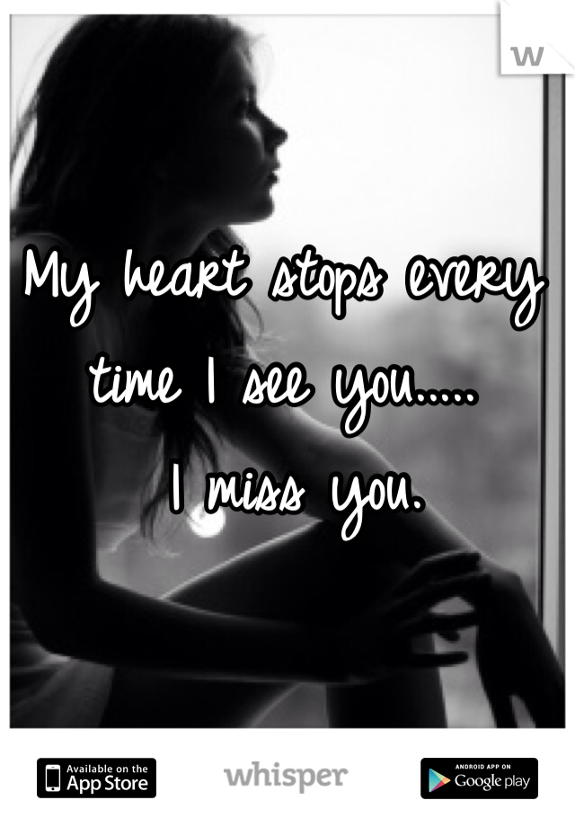 My heart stops every time I see you.....  I miss you.