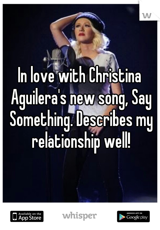 In love with Christina Aguilera's new song, Say Something. Describes my relationship well!