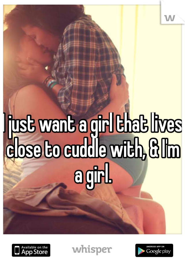 I just want a girl that lives close to cuddle with, & I'm a girl.