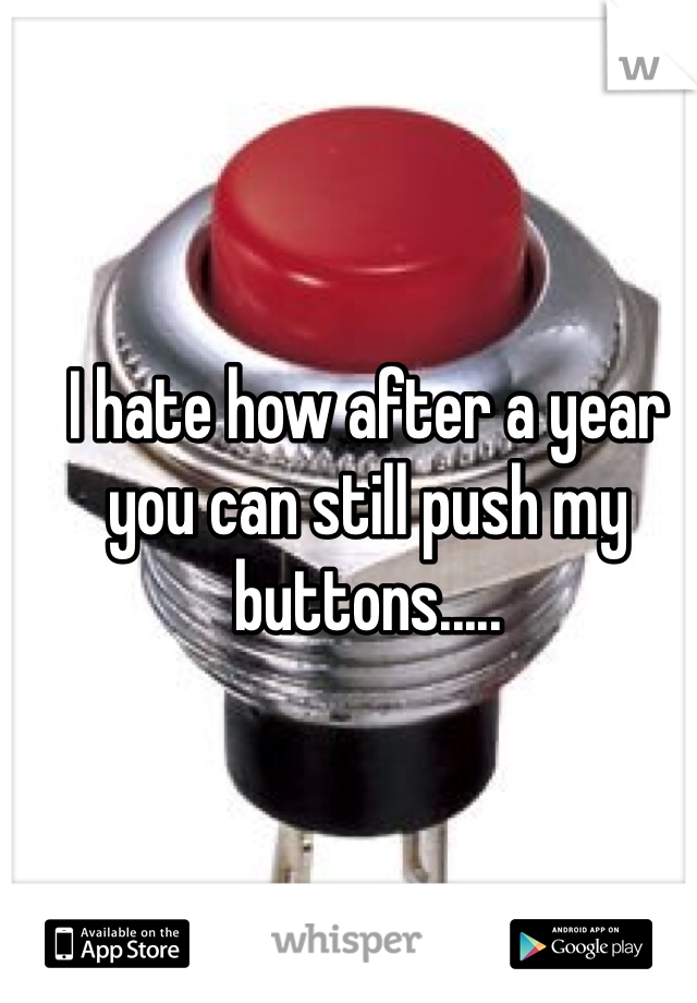 I hate how after a year you can still push my buttons.....