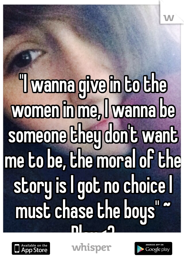 """I wanna give in to the women in me, I wanna be someone they don't want me to be, the moral of the story is I got no choice I must chase the boys"" ~ Play<3"
