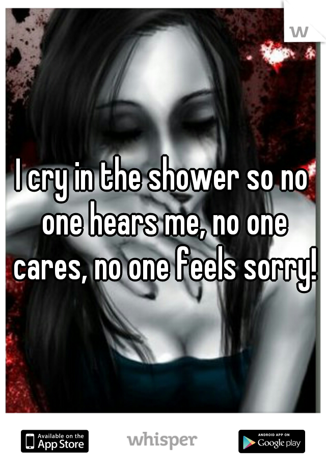 I cry in the shower so no one hears me, no one cares, no one feels sorry!