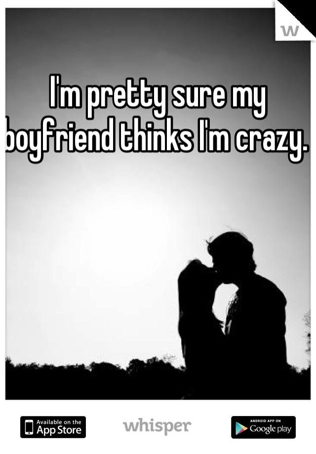 I'm pretty sure my boyfriend thinks I'm crazy.