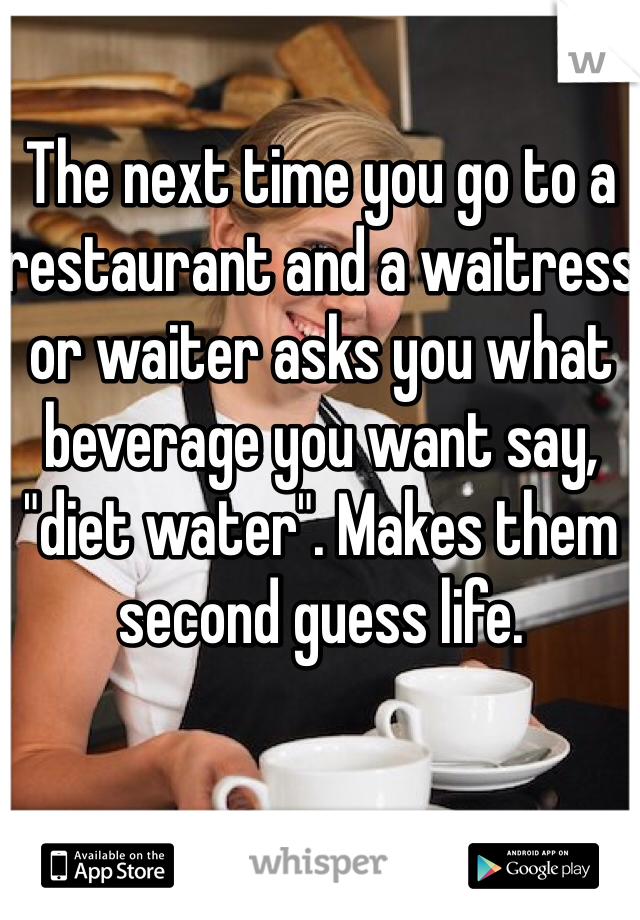 """The next time you go to a restaurant and a waitress or waiter asks you what beverage you want say, """"diet water"""". Makes them second guess life."""