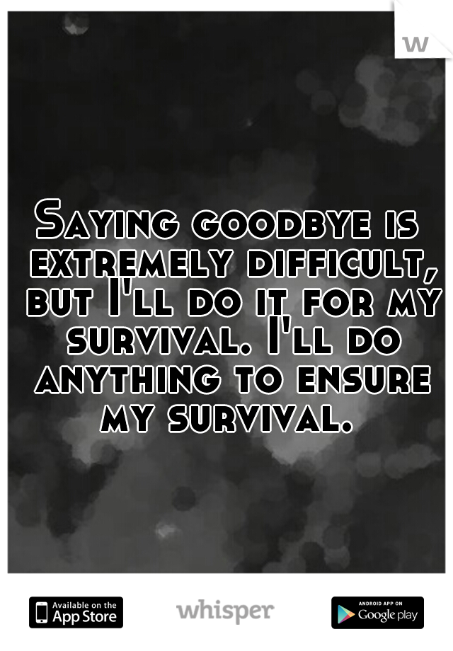 Saying goodbye is extremely difficult, but I'll do it for my survival. I'll do anything to ensure my survival.