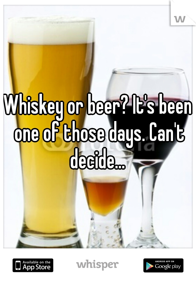 Whiskey or beer? It's been one of those days. Can't decide...