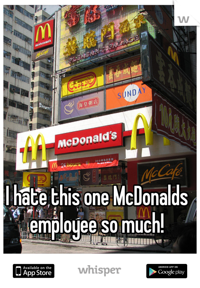 I hate this one McDonalds employee so much!