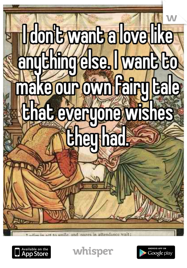 I don't want a love like anything else. I want to make our own fairy tale that everyone wishes they had.