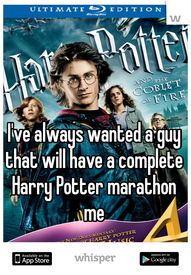 I've always wanted a guy that will have a complete Harry Potter marathon me