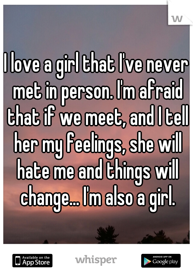 I love a girl that I've never met in person. I'm afraid that if we meet, and I tell her my feelings, she will hate me and things will change... I'm also a girl.