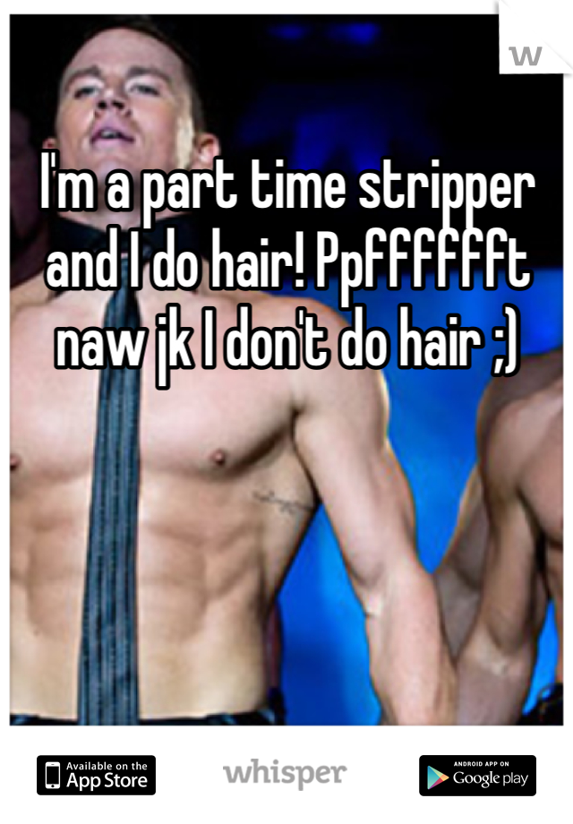 I'm a part time stripper and I do hair! Ppfffffft naw jk I don't do hair ;)