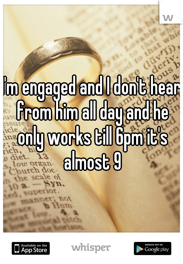 I'm engaged and I don't hear from him all day and he only works till 6pm it's almost 9