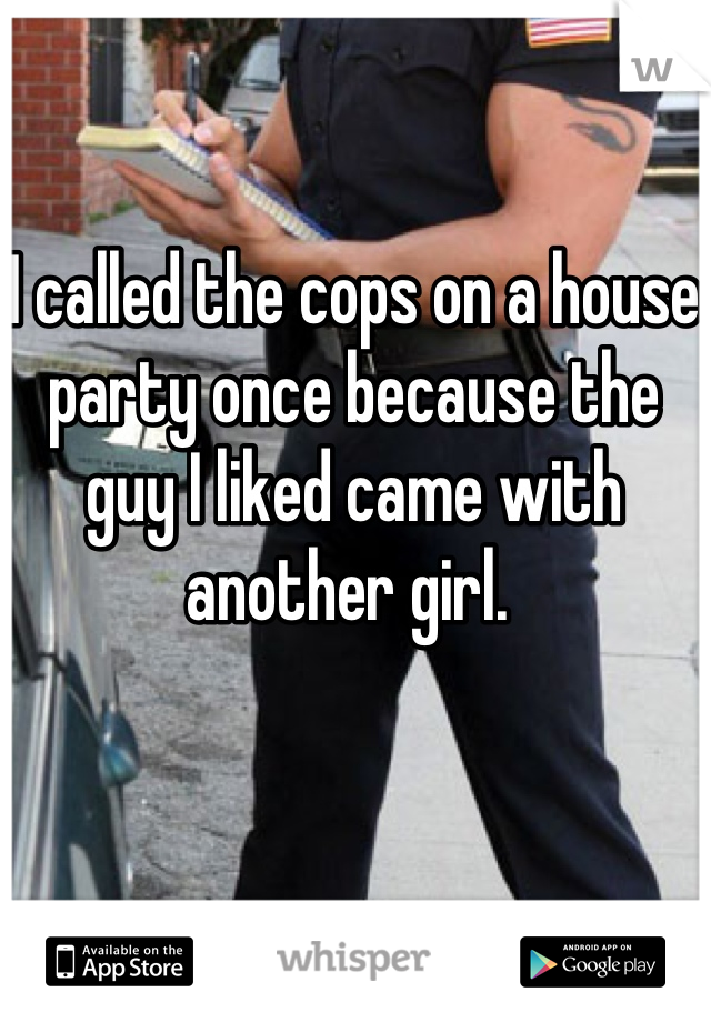 I called the cops on a house party once because the guy I liked came with another girl.