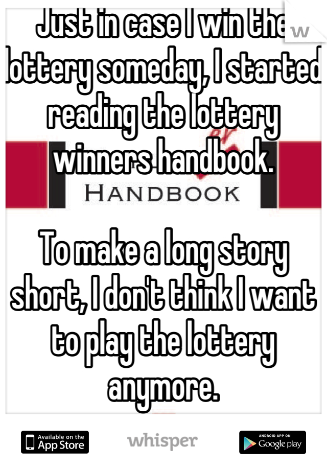 Just in case I win the lottery someday, I started reading the lottery winners handbook.  To make a long story short, I don't think I want to play the lottery anymore.