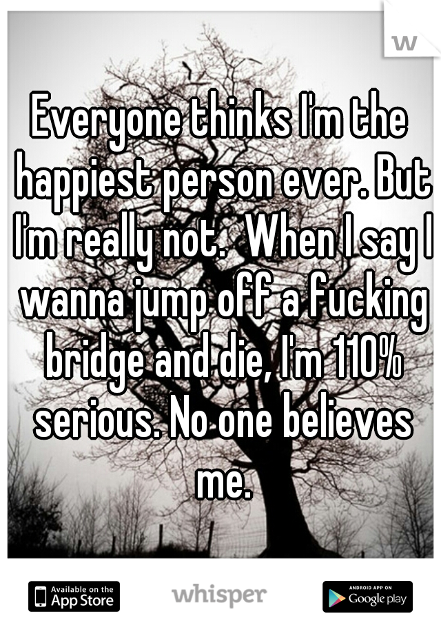 Everyone thinks I'm the happiest person ever. But I'm really not.  When I say I wanna jump off a fucking bridge and die, I'm 110% serious. No one believes me.