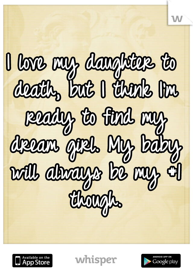 I love my daughter to death, but I think I'm ready to find my dream girl. My baby will always be my #1 though.