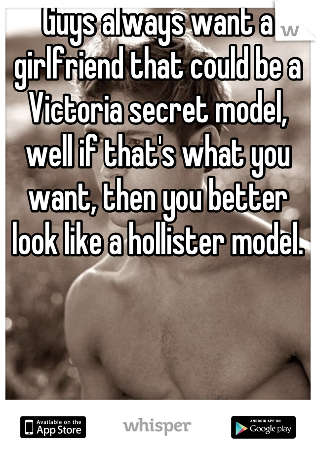 Guys always want a girlfriend that could be a Victoria secret model, well if that's what you want, then you better look like a hollister model.