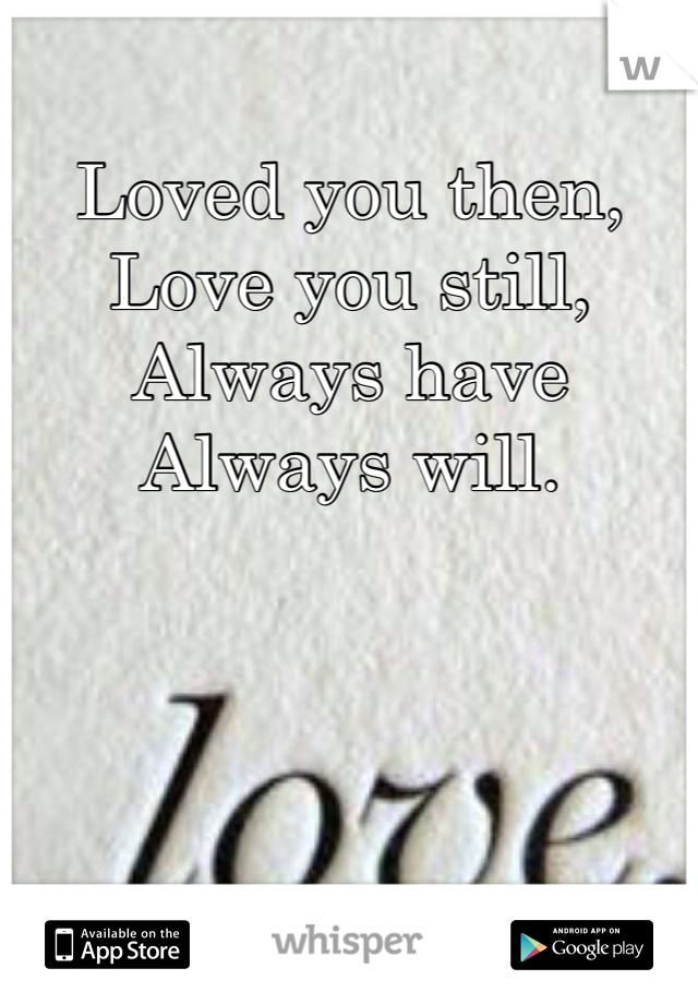 Loved you then,  Love you still, Always have Always will.