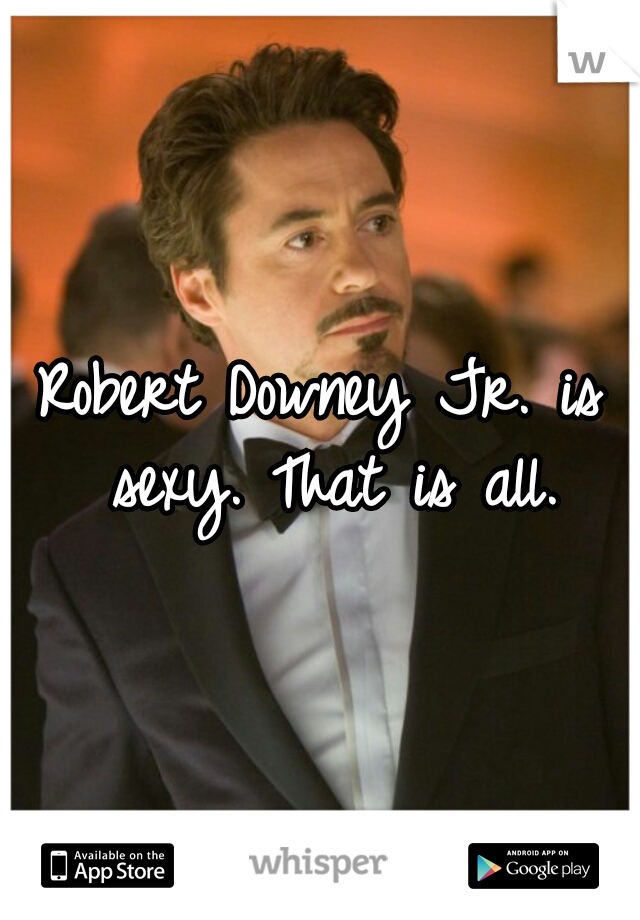 Robert Downey Jr. is sexy. That is all.