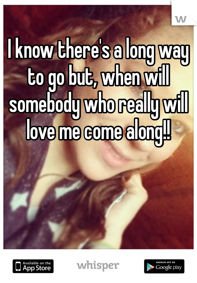 I know there's a long way to go but, when will somebody who really will love me come along!!