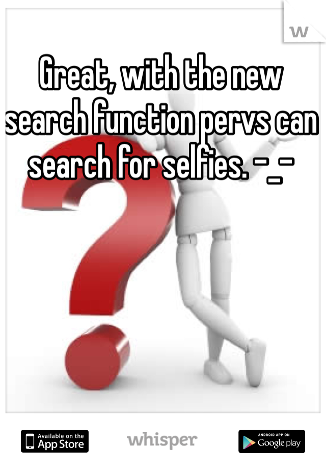 Great, with the new search function pervs can search for selfies. -_-