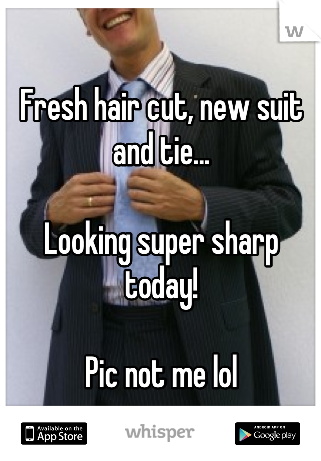 Fresh hair cut, new suit and tie...  Looking super sharp today!  Pic not me lol
