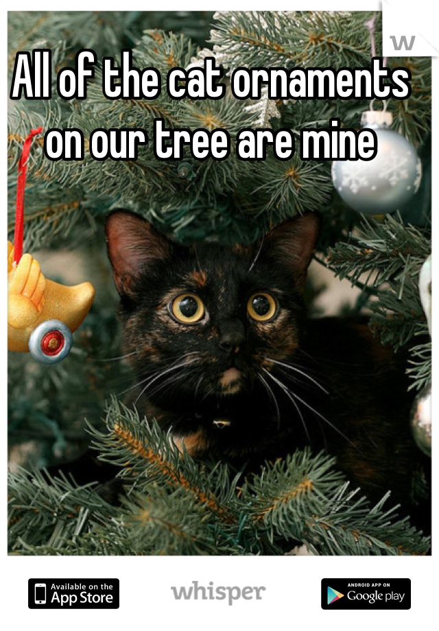 All of the cat ornaments on our tree are mine