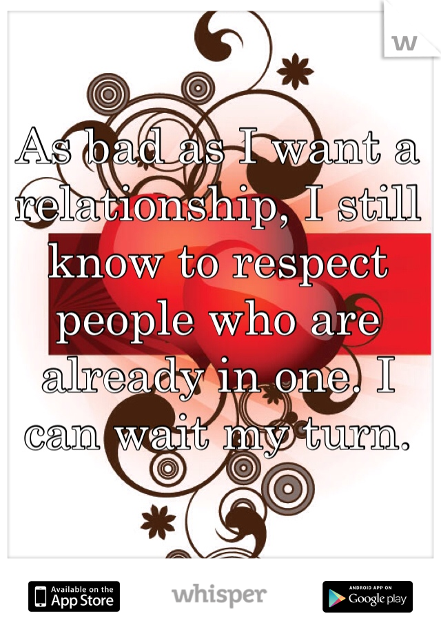 As bad as I want a relationship, I still know to respect people who are already in one. I can wait my turn.