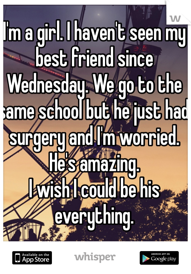 I'm a girl. I haven't seen my best friend since Wednesday. We go to the same school but he just had surgery and I'm worried. He's amazing. I wish I could be his everything.
