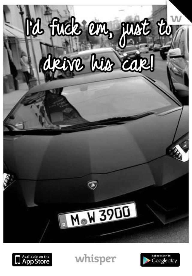I'd fuck em, just to drive his car!
