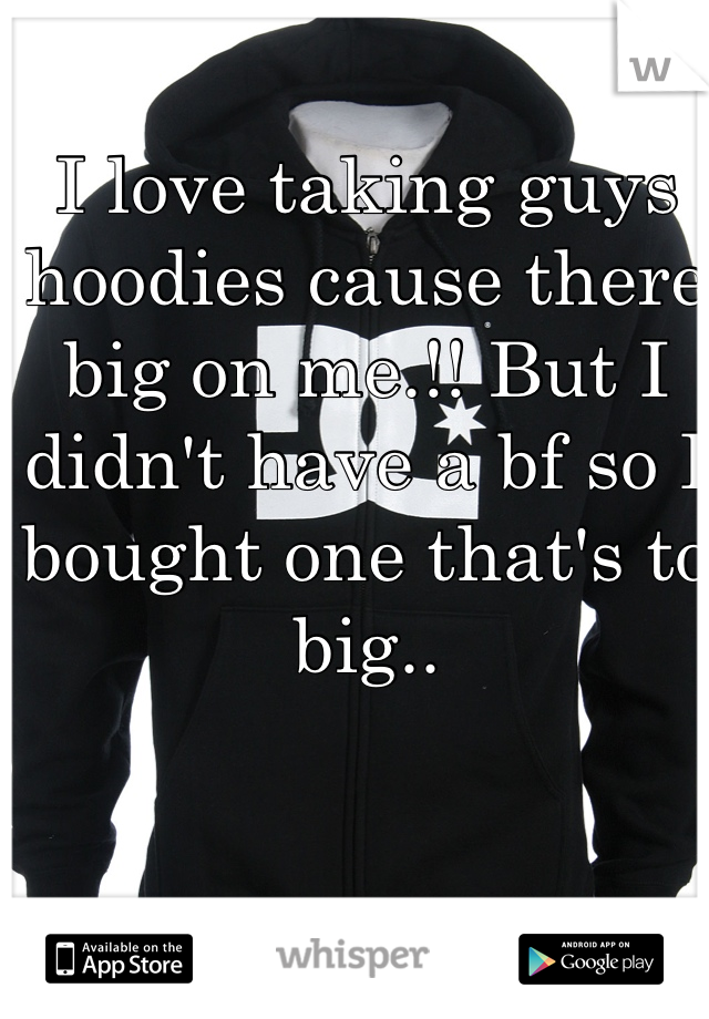 I love taking guys hoodies cause there big on me.!! But I didn't have a bf so I bought one that's to big..