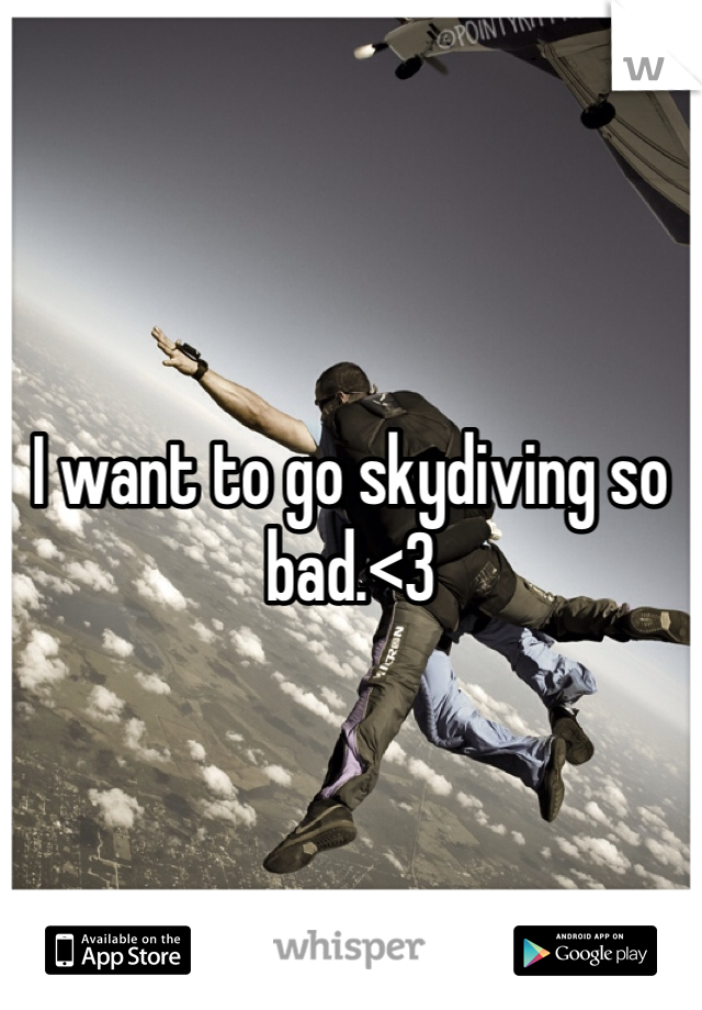 I want to go skydiving so bad.<3