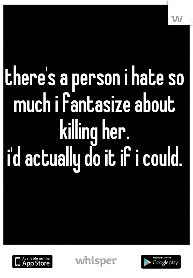 there's a person i hate so much i fantasize about killing her. i'd actually do it if i could.