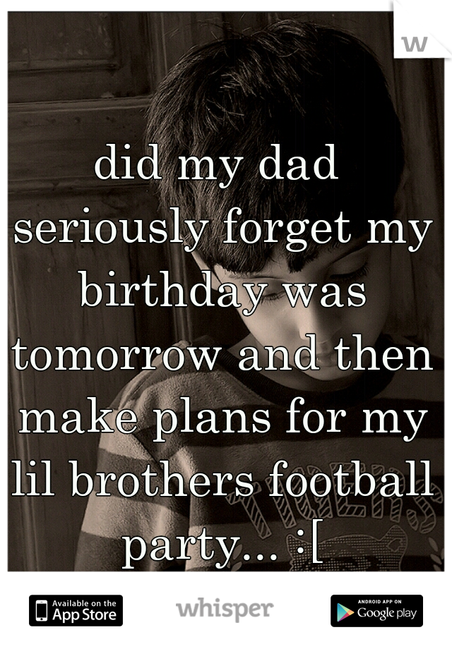did my dad seriously forget my birthday was tomorrow and then make plans for my lil brothers football party... :[