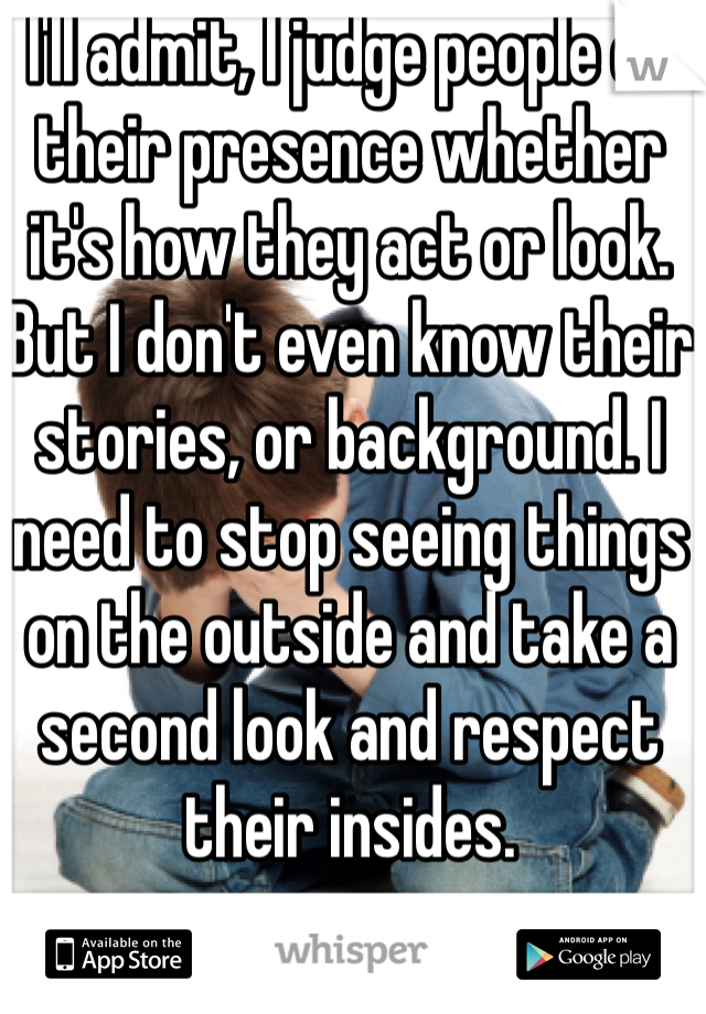 I'll admit, I judge people on their presence whether it's how they act or look. But I don't even know their stories, or background. I need to stop seeing things on the outside and take a second look and respect their insides.